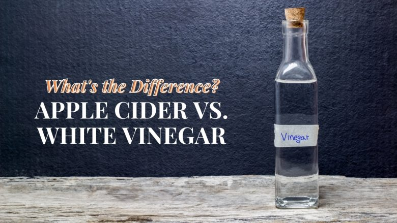 The Difference Between Apple Cider Vinegar and White Vinegar